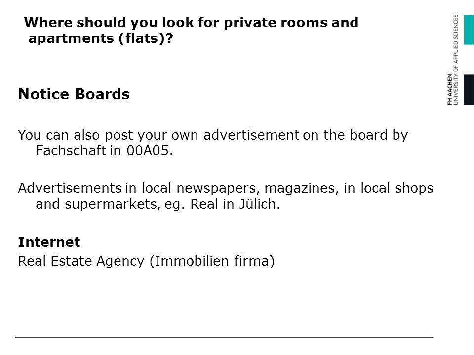 Where should you look for private rooms and apartments (flats)? Notice Boards You can also post your own advertisement on the board by Fachschaft in 0