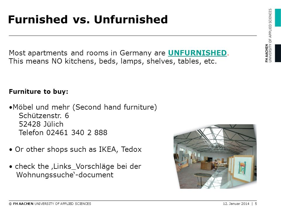 © FH AACHEN UNIVERSITY OF APPLIED SCIENCES12. Januar 2014 | 5 Furnished vs. Unfurnished Most apartments and rooms in Germany are UNFURNISHED. This mea