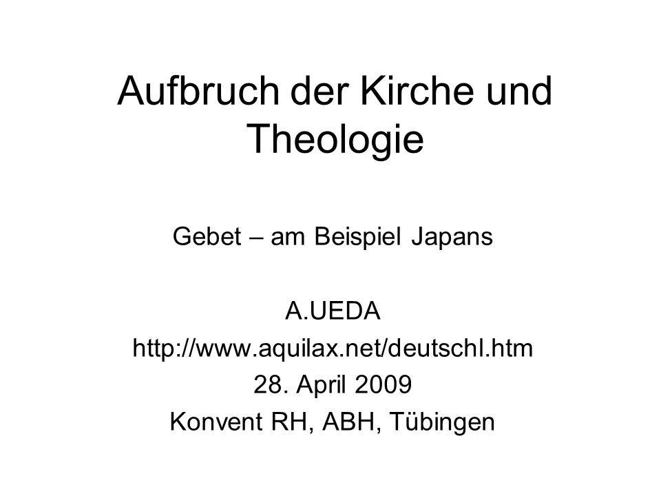 Aufbruch der Kirche und Theologie Gebet – am Beispiel Japans A.UEDA http://www.aquilax.net/deutschl.htm 28. April 2009 Konvent RH, ABH, Tübingen