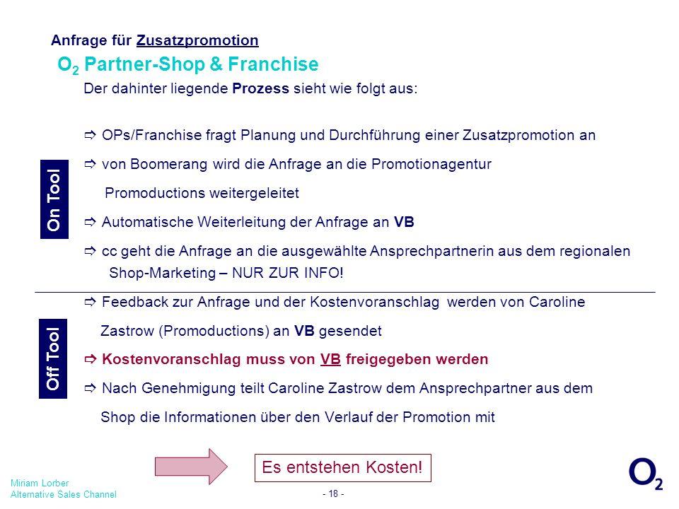 Miriam Lorber Alternative Sales Channel - 18 - Anfrage für Zusatzpromotion O 2 Partner-Shop & Franchise Der dahinter liegende Prozess sieht wie folgt