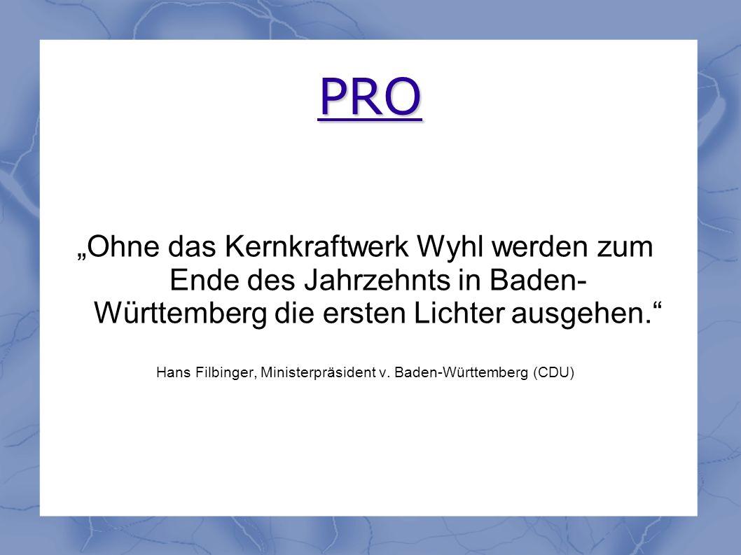 PRO Ohne das Kernkraftwerk Wyhl werden zum Ende des Jahrzehnts in Baden- Württemberg die ersten Lichter ausgehen. Hans Filbinger, Ministerpräsident v.