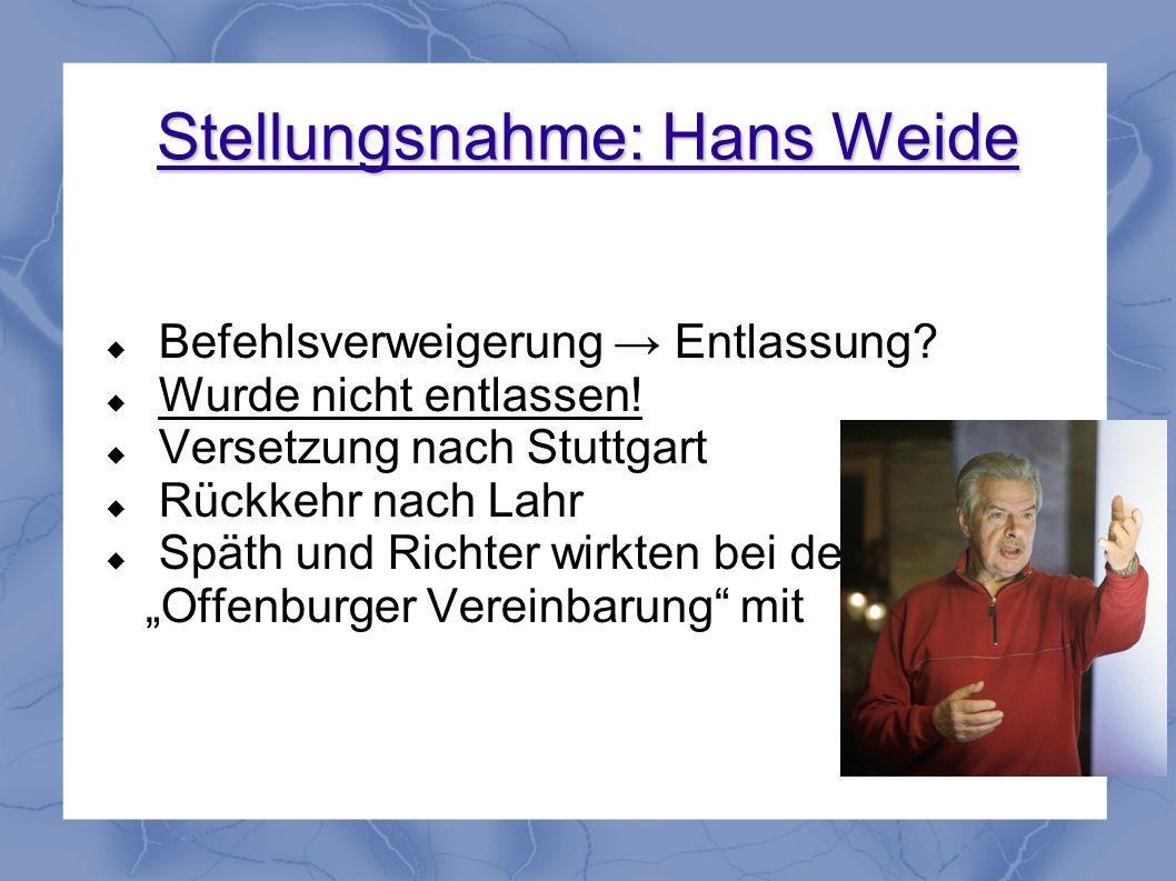 Stellungsnahme: Hans Weide Befehlsverweigerung Entlassung? Wurde nicht entlassen! Versetzung nach Stuttgart Rückkehr nach Lahr Späth und Richter wirkt