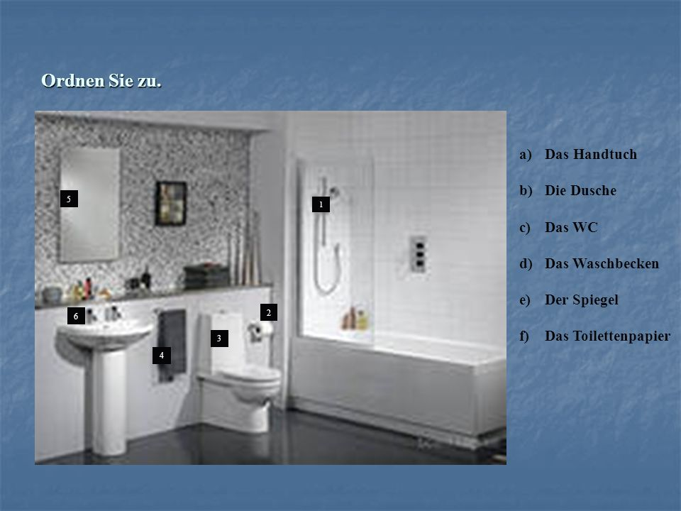 Ordnen Sie zu. 1 1 2 3 4 5 6 a)Das Handtuch b)Die Dusche c)Das WC d)Das Waschbecken e)Der Spiegel f)Das Toilettenpapier