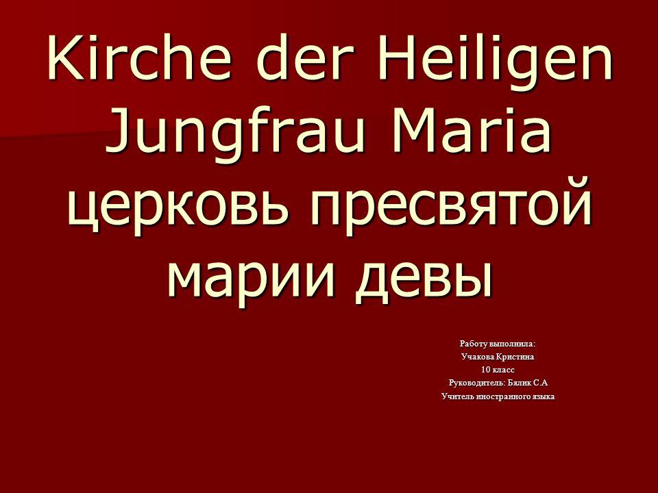 Kirche der Heiligen Jungfrau Maria церковь пресвятой марии девы Работу выполнила: Учакова Кристина 10 класс Руководитель: Бялик С.А Учитель иностранного языка