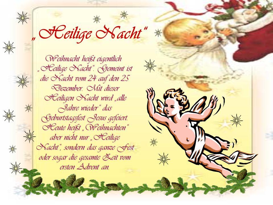 Weihnacht heißt eigentlich Heilige Nacht. Gemeint ist die Nacht vom 24 auf den 25 Dezember. Mit dieser Heiligen Nacht wird alle Jahre wieder das Gebur