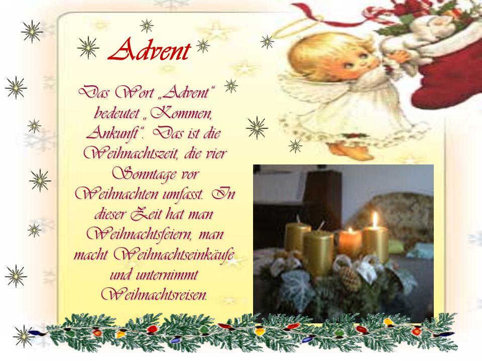 Advent Das Wort Advent bedeutet Kommen, Ankunft. Das ist die Weihnachtszeit, die vier Sonntage vor Weihnachten umfasst. In dieser Zeit hat man Weihnac