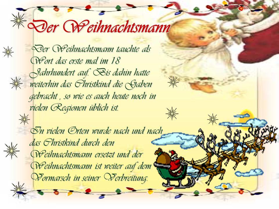 Der Weihnachtsmann Der Weihnachtsmann tauchte als Wort das erste mal im 18 Jahrhundert auf. Bis dahin hatte weiterhin das Christkind die Gaben gebrach