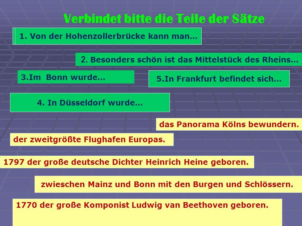 Verbindet bitte die Teile der Sätze das Panorama Kölns bewundern. 5.In Frankfurt befindet sich… zwieschen Mainz und Bonn mit den Burgen und Schlössern