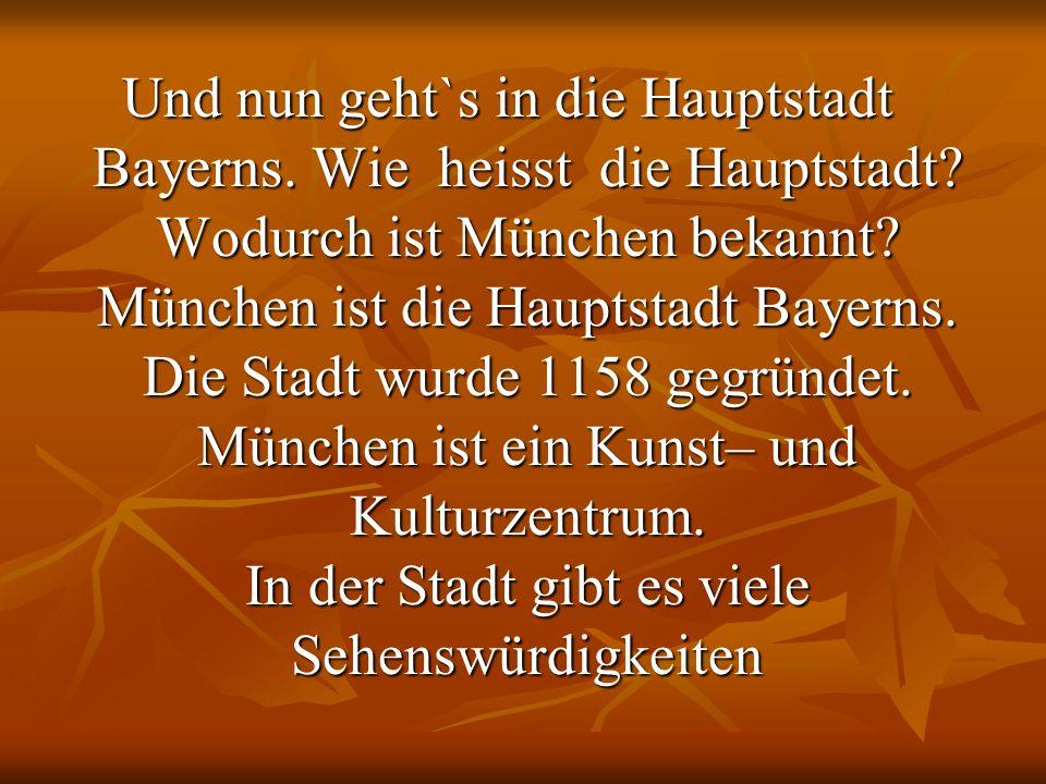 Und nun geht`s in die Hauptstadt Bayerns. Wie heisst die Hauptstadt? Wodurch ist München bekannt? München ist die Hauptstadt Bayerns. Die Stadt wurde