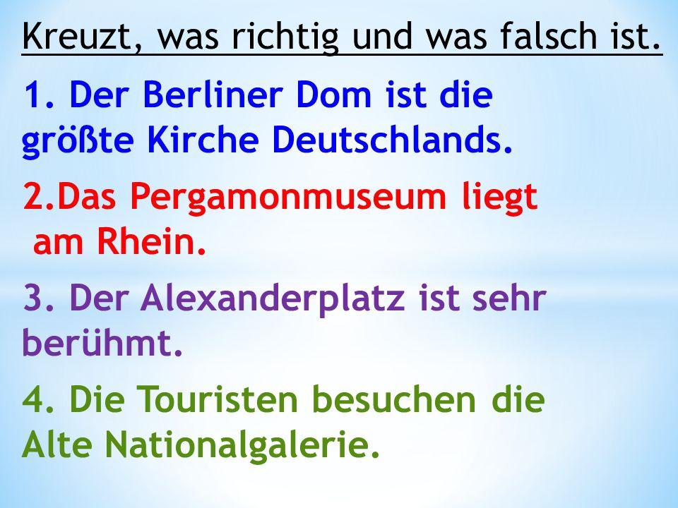 Kreuzt, was richtig und was falsch ist. 1. Der Berliner Dom ist die größte Kirche Deutschlands. 2.Das Pergamonmuseum liegt am Rhein. 3. Der Alexanderp