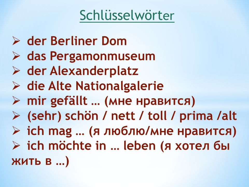 Schlüsselwört er der Berliner Dom das Pergamonmuseum der Alexanderplatz die Alte Nationalgalerie mir gefällt … (мне нравится) (sehr) schön / nett / to