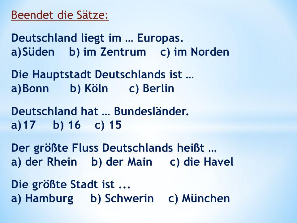Beendet die Sätze: Deutschland liegt im … Europas. a)Süden b) im Zentrum c) im Norden Die Hauptstadt Deutschlands ist … a)Bonn b) Köln c) Berlin Deuts