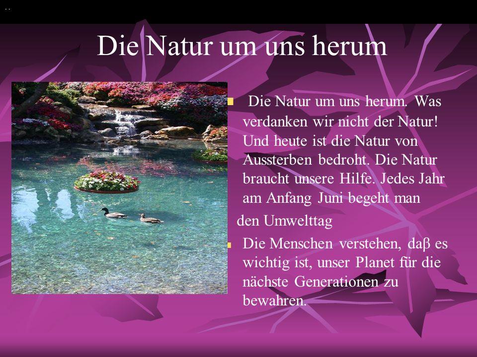 Die Natur um uns herum Die Natur um uns herum. Was verdanken wir nicht der Natur! Und heute ist die Natur von Aussterben bedroht. Die Natur braucht un