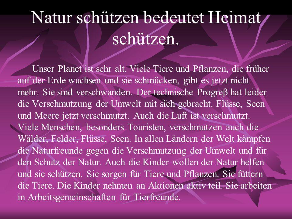 Natur schützen bedeutet Heimat schützen. Unser Planet ist sehr alt. Viele Tiere und Pflanzen, die früher auf der Erde wuchsen und sie schmücken, gibt