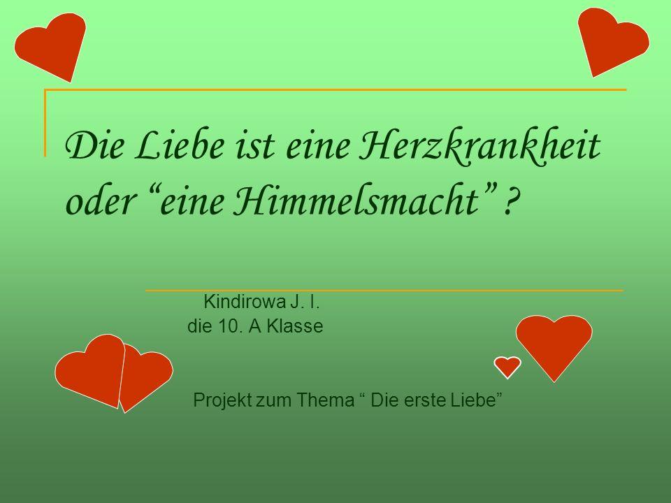 Die Liebe ist eine Herzkrankheit oder eine Himmelsmacht ? Kindirowa J. I. die 10. A Klasse Projekt zum Thema Die erste Liebe