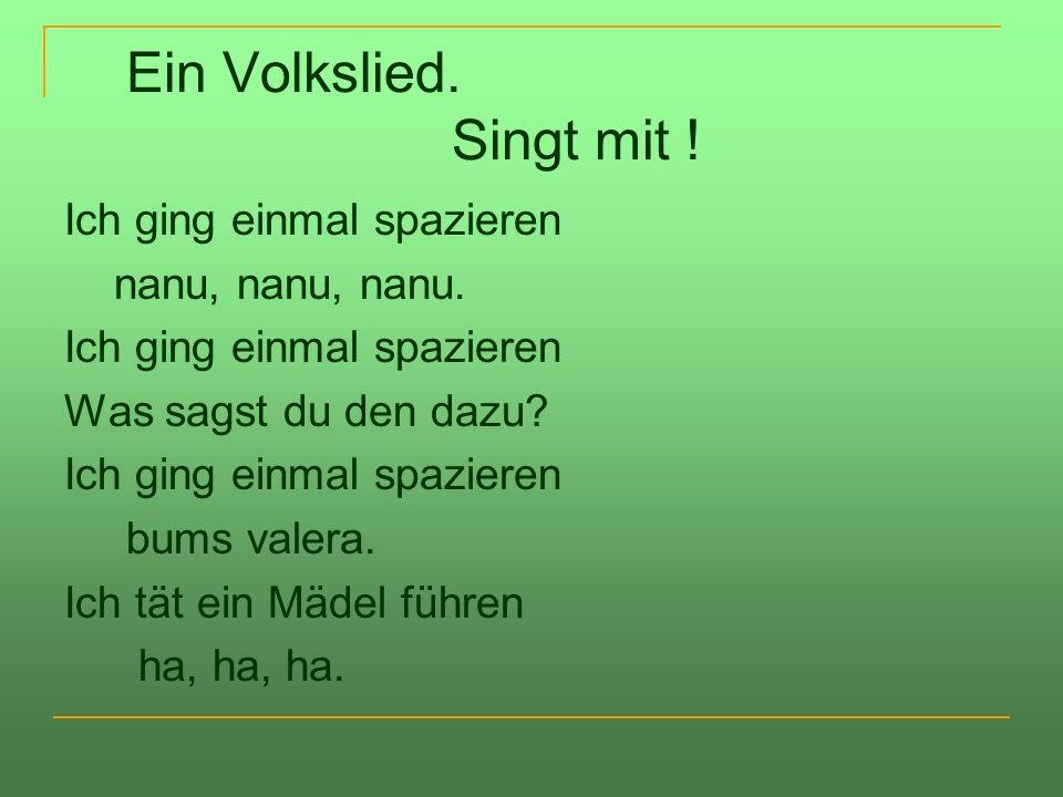 Ein Volkslied. Singt mit ! Ich ging einmal spazieren nanu, nanu, nanu. Ich ging einmal spazieren Was sagst du den dazu? Ich ging einmal spazieren bums