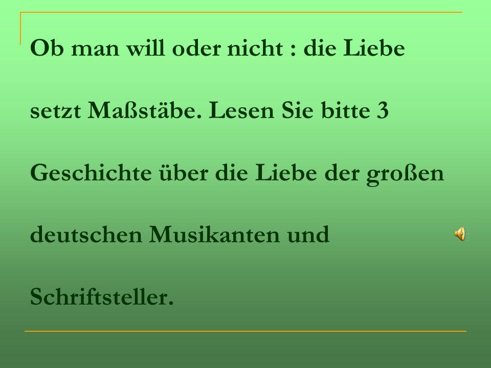 Ob man will oder nicht : die Liebe setzt Maßstäbe. Lesen Sie bitte 3 Geschichte über die Liebe der großen deutschen Musikanten und Schriftsteller.
