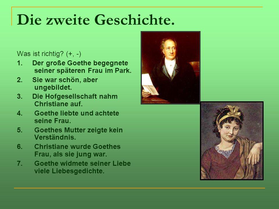 Die zweite Geschichte. Was ist richtig? (+, -) 1. Der große Goethe begegnete seiner späteren Frau im Park. 2. Sie war schön, aber ungebildet. 3. Die H
