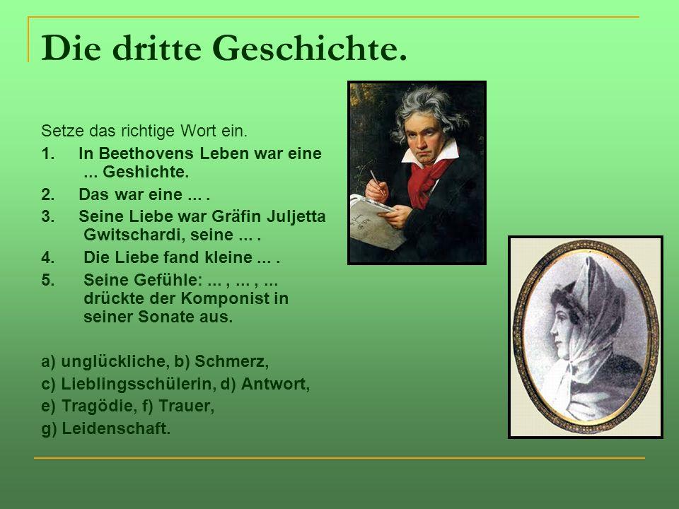 Die dritte Geschichte. Setze das richtige Wort ein. 1. In Beethovens Leben war eine... Geshichte. 2. Das war eine.... 3. Seine Liebe war Gräfin Juljet