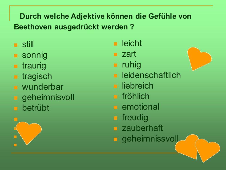 Durch welche Adjektive können die Gefühle von Beethoven ausgedrückt werden ? still sonnig traurig tragisch wunderbar geheimnisvoll betrübt leicht zart