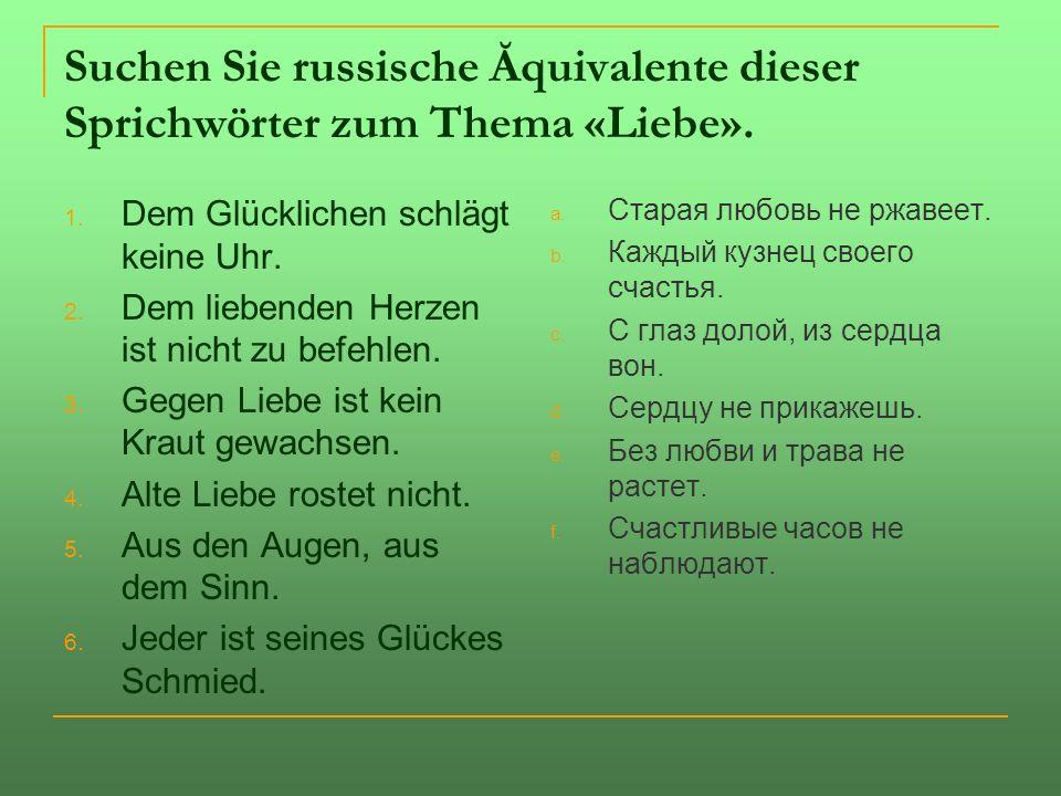 Suchen Sie russische Ăquivalente dieser Sprichwörter zum Thema «Liebe». 1. Dem Glücklichen schlägt keine Uhr. 2. Dem liebenden Herzen ist nicht zu bef