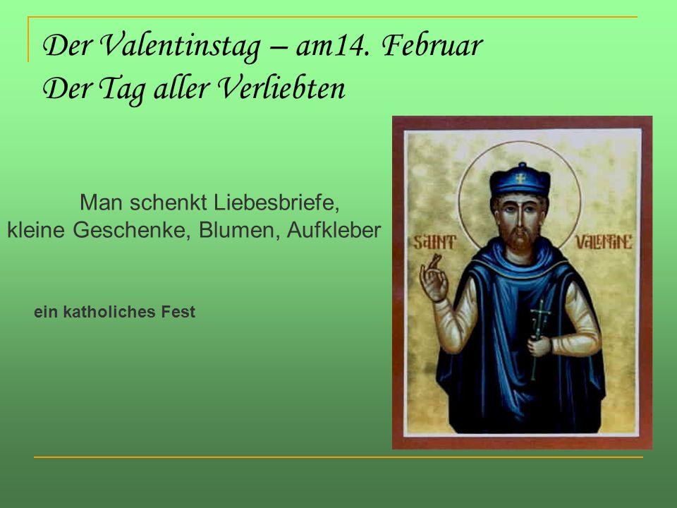 Der Valentinstag – am14. Februar Der Tag aller Verliebten Man schenkt Liebesbriefe, kleine Geschenke, Blumen, Aufkleber ein katholiches Fest