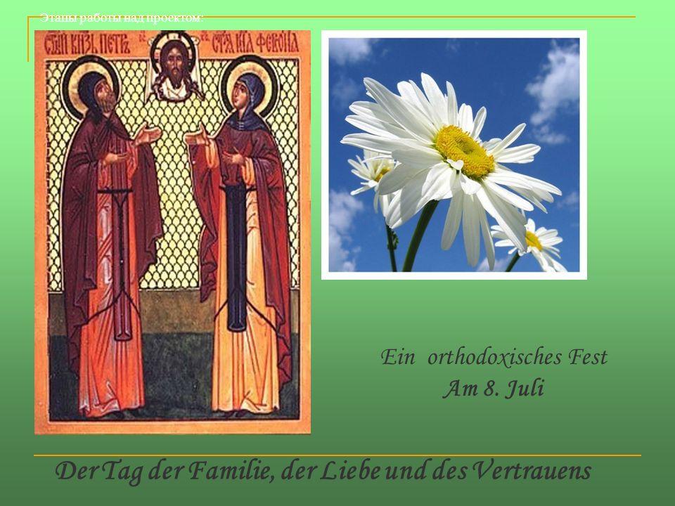 Der Tag der Familie, der Liebe und des Vertrauens Ein orthodoxisches Fest Am 8. Juli Этапы работы над проектом:
