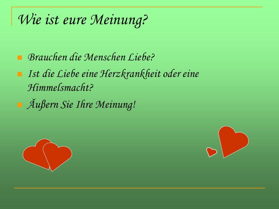 Wie ist eure Meinung? Brauchen die Menschen Liebe? Ist die Liebe eine Herzkrankheit oder eine Himmelsmacht? Ăuβern Sie Ihre Meinung!