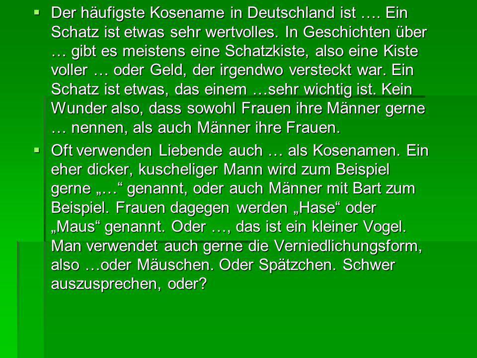 Der häufigste Kosename in Deutschland ist …. Ein Schatz ist etwas sehr wertvolles. In Geschichten über … gibt es meistens eine Schatzkiste, also eine