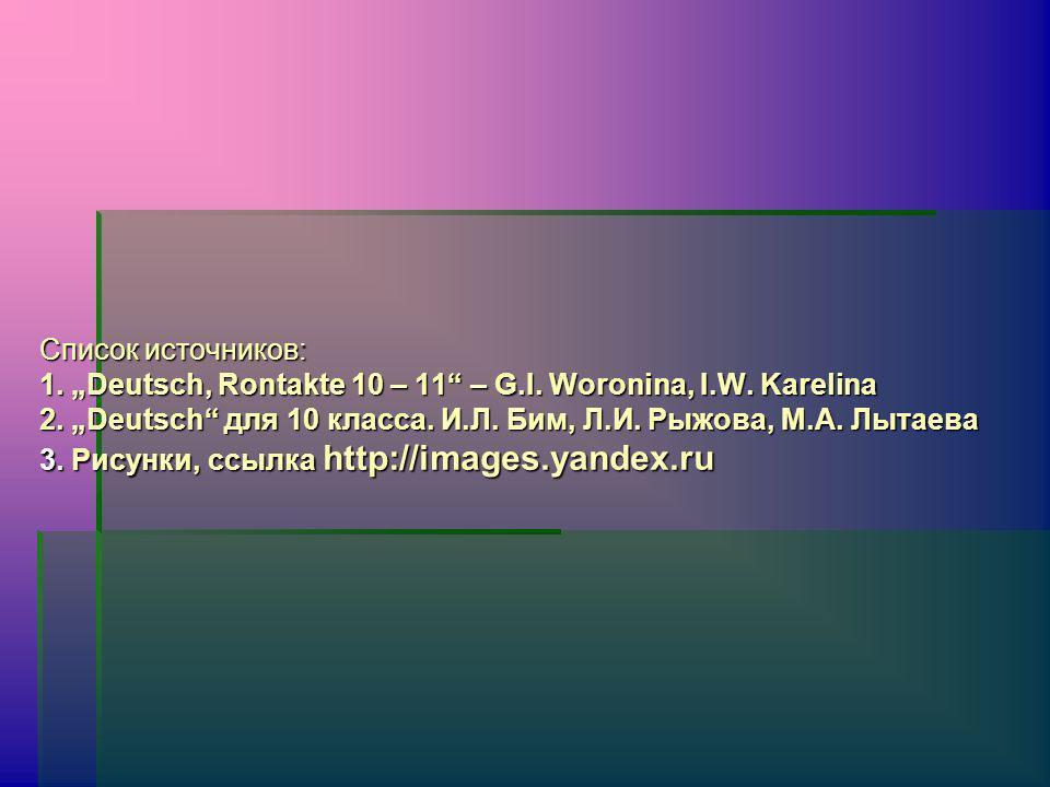 Список источников: 1. Deutsch, Rontakte 10 – 11 – G.I. Woronina, I.W. Karelina 2. Deutsch для 10 класса. И.Л. Бим, Л.И. Рыжова, М.А. Лытаева 3. Рисунк