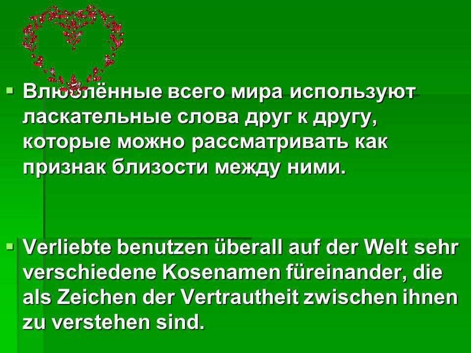 В общем ласкательные слова применимы в равной степени мужчинам и женщинам, например, в немецком моё сокровище «дорогая , сердечко или мышка .