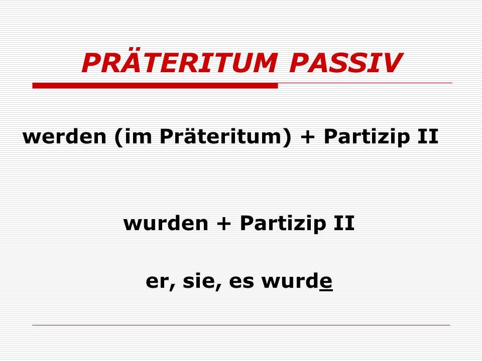 PRÄTERITUM PASSIV werden (im Präteritum) + Partizip II wurden + Partizip II er, sie, es wurde