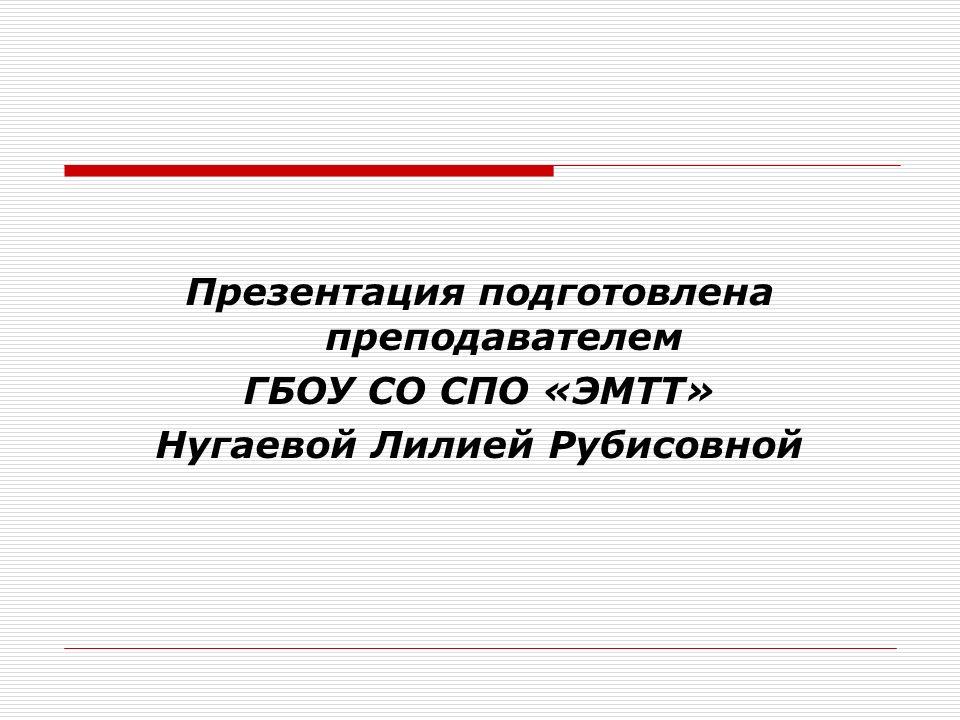 Презентация подготовлена преподавателем ГБОУ СО СПО «ЭМТТ» Нугаевой Лилией Рубисовной