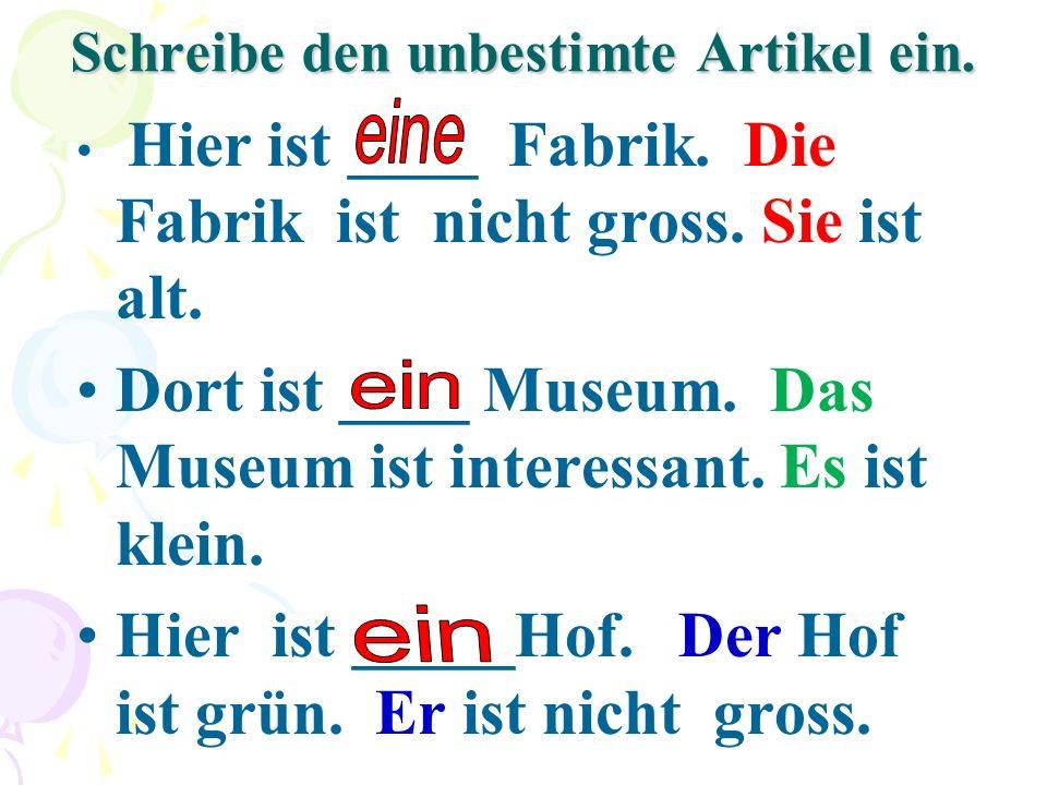 Schreibe den unbestimte Artikel ein. Hier ist ____ Fabrik. Die Fabrik ist nicht gross. Sie ist alt. Dort ist ____ Museum. Das Museum ist interessant.