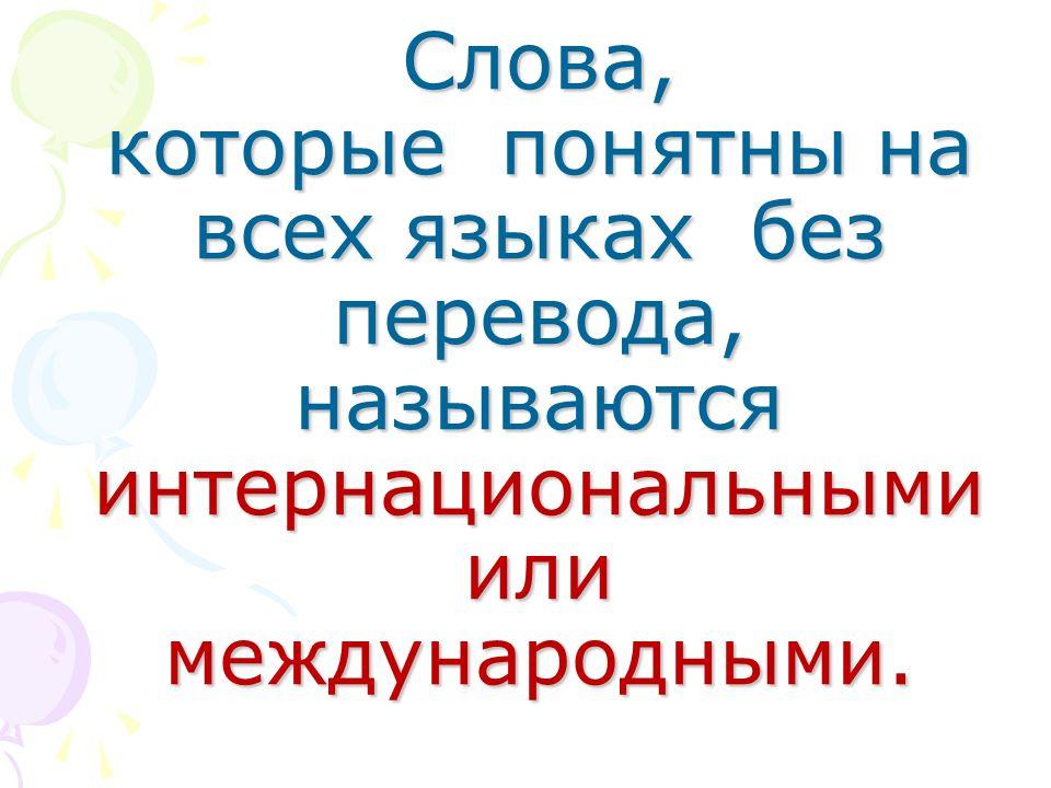 Слова, которые понятны на всех языках без перевода, называются интернациональными или международными.