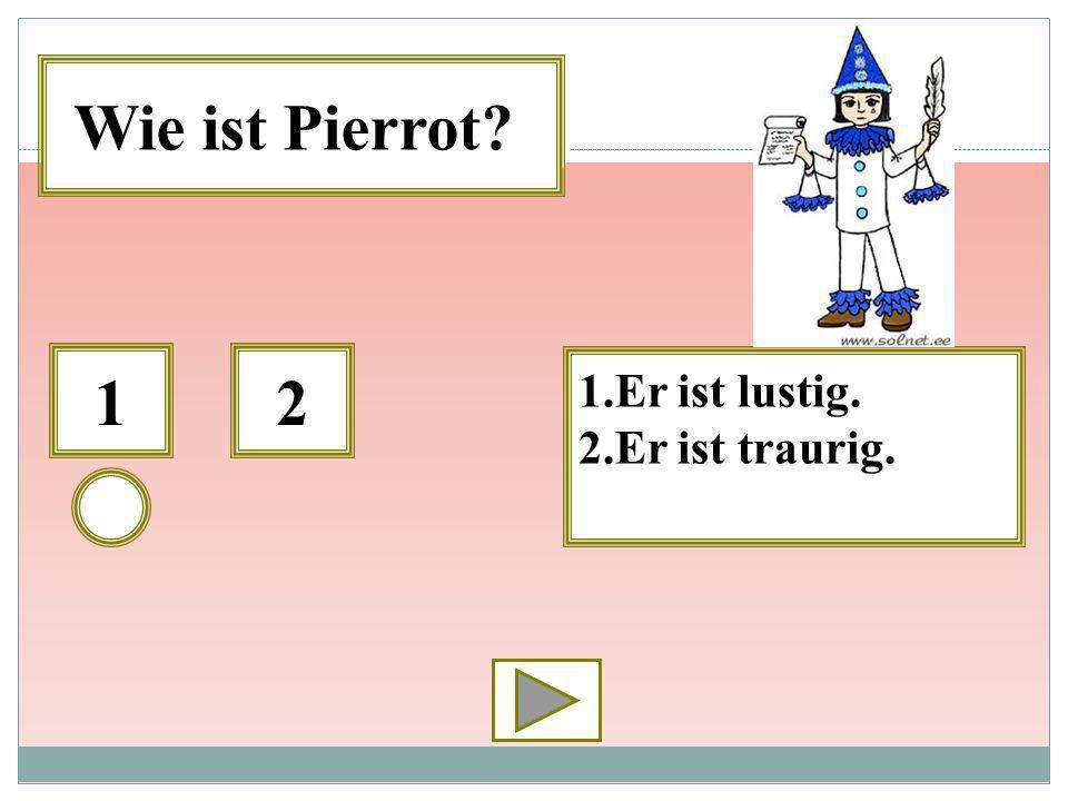 12 1.Er ist lustig. 2.Er ist traurig. Wie ist Pierrot?