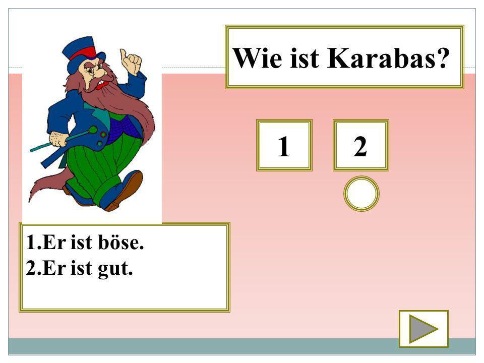 21 1.Er ist böse. 2.Er ist gut. Wie ist Karabas?