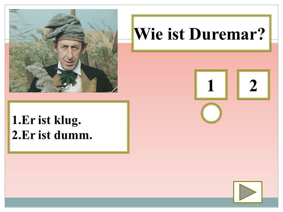 12 Wie ist Duremar? 1.Er ist klug. 2.Er ist dumm.