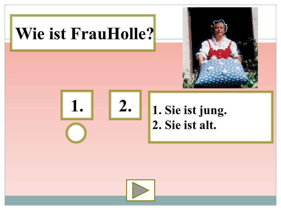 1.2. 1. Sie ist jung. 2. Sie ist alt. Wie ist FrauHolle?