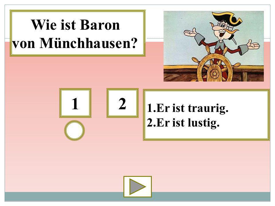 12 1.Er ist traurig. 2.Er ist lustig. Wie ist Baron von Münchhausen?