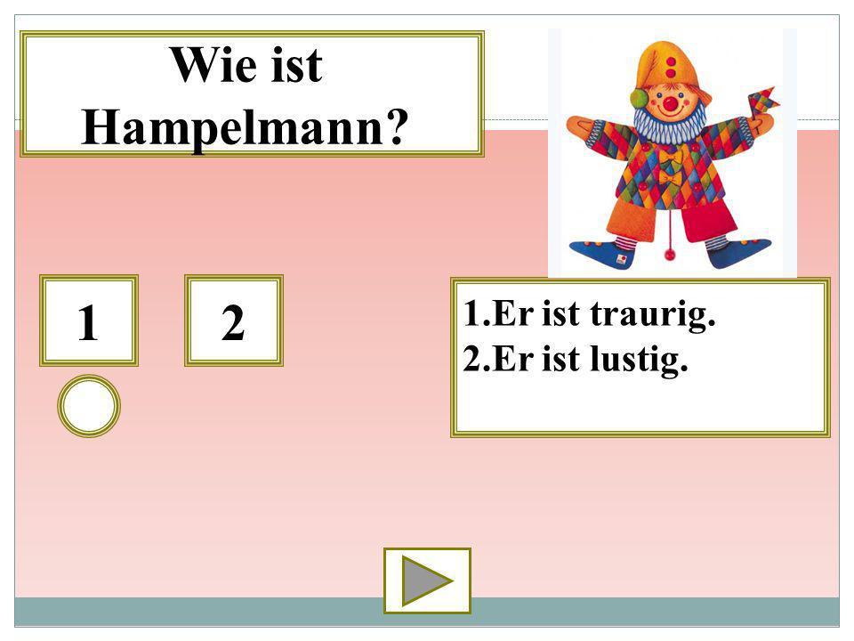 12 1.Er ist traurig. 2.Er ist lustig. Wie ist Hampelmann?