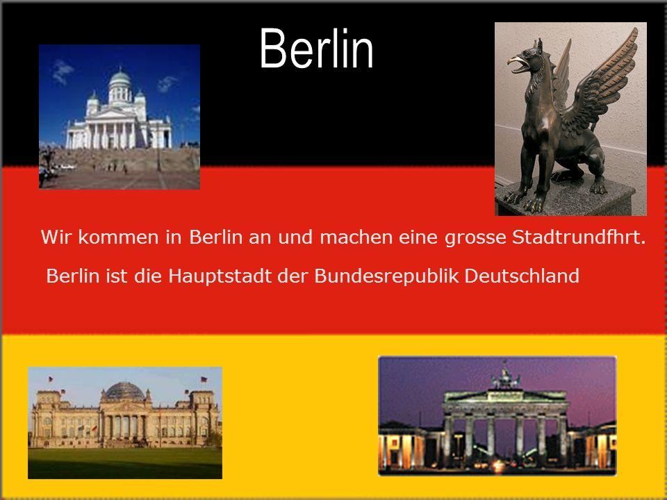 Wir kommen in Berlin an und machen eine grosse Stadtrundfhrt.