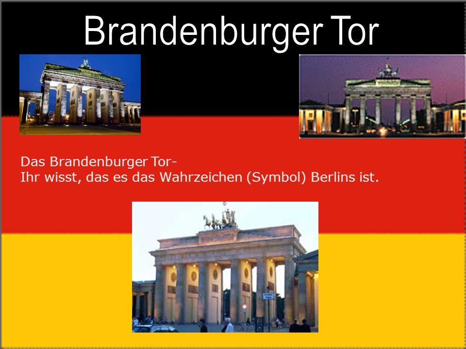 Das Brandenburger Tor- Ihr wisst, das es das Wahrzeichen (Symbol) Berlins ist.