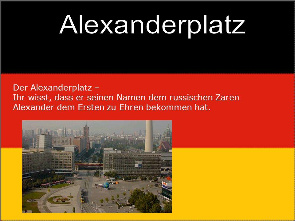 Der Alexanderplatz – Ihr wisst, dass er seinen Namen dem russischen Zaren Alexander dem Ersten zu Ehren bekommen hat.