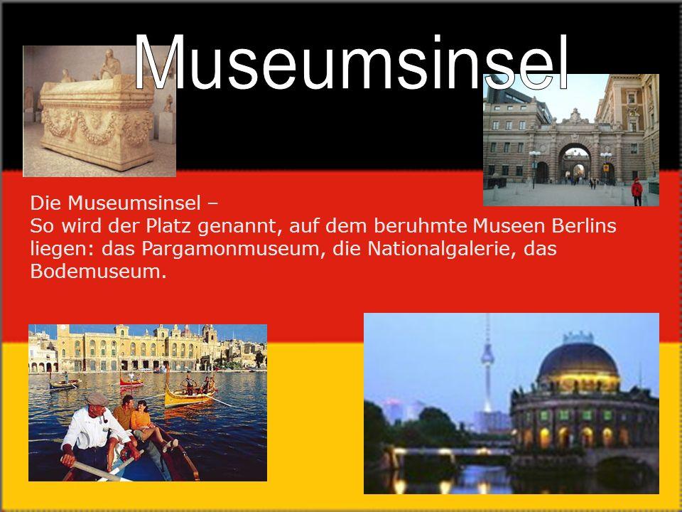 Die Museumsinsel – So wird der Platz genannt, auf dem beruhmte Museen Berlins liegen: das Pargamonmuseum, die Nationalgalerie, das Bodemuseum.