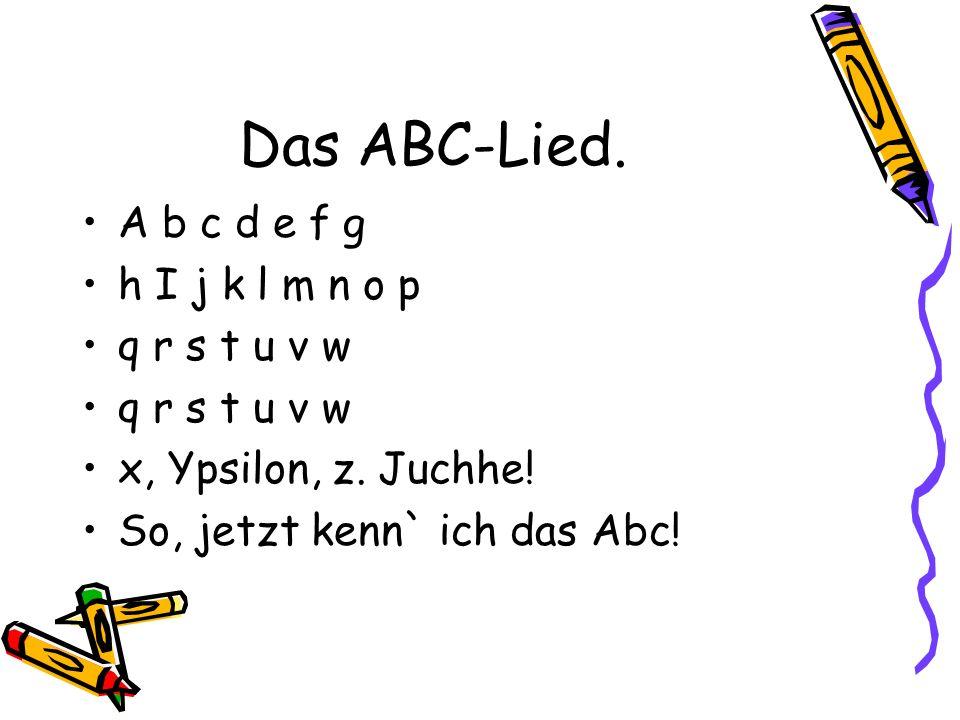 Das ABC-Lied.A b c d e f g h I j k l m n o p q r s t u v w x, Ypsilon, z.
