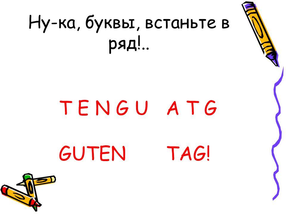 Ну-ка, буквы, встаньте в ряд!.. T E N G U A T G GUTEN TAG!