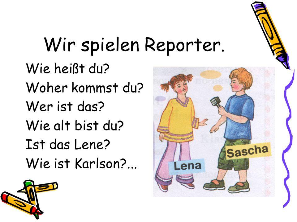 Wir spielen Reporter.Wie heißt du. Woher kommst du.