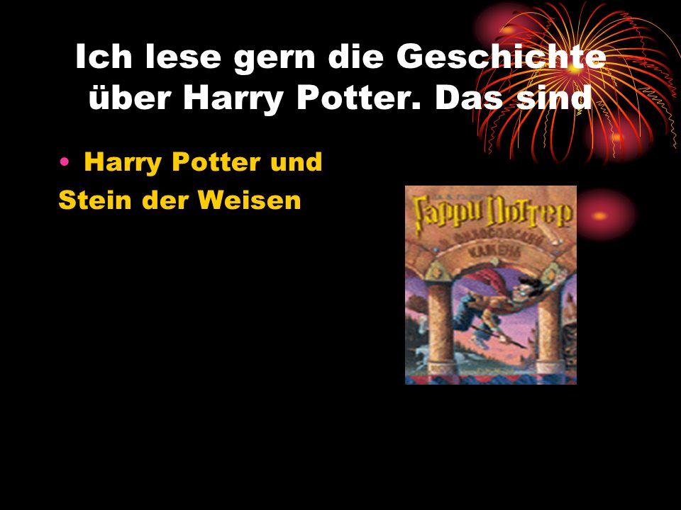 Ich lese gern die Geschichte über Harry Potter. Das sind Harry Potter und Stein der Weisen