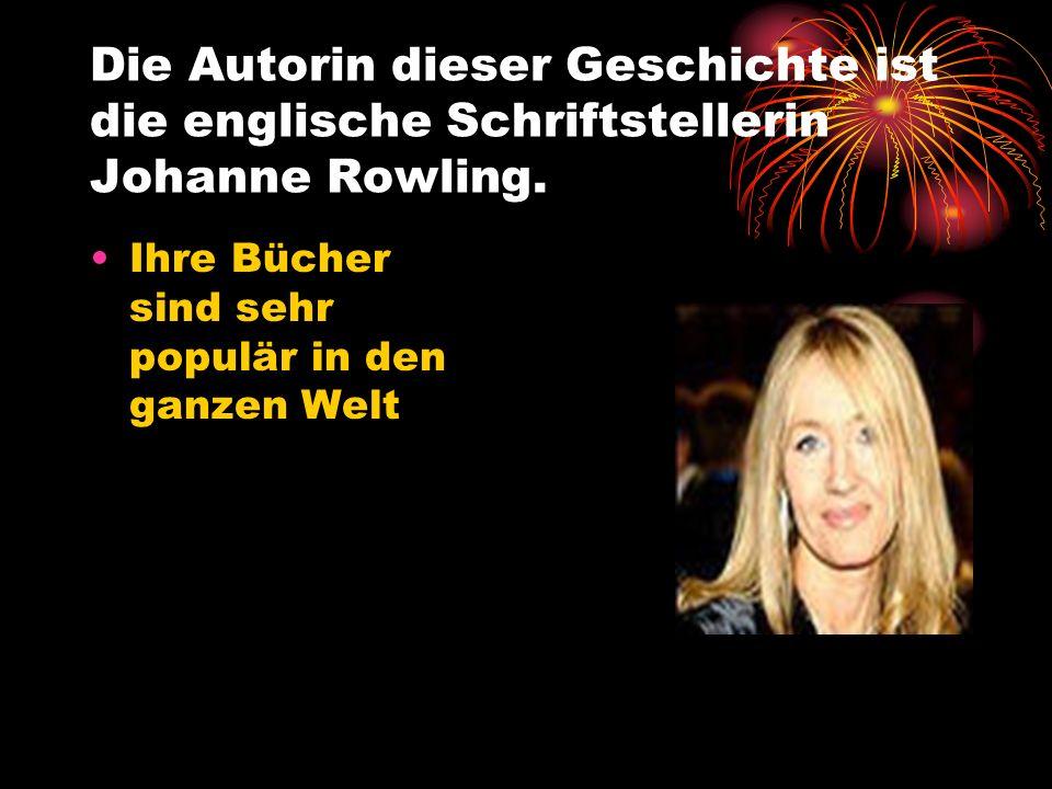 Die Autorin dieser Geschichte ist die englische Schriftstellerin Johanne Rowling. Ihre Bücher sind sehr populär in den ganzen Welt